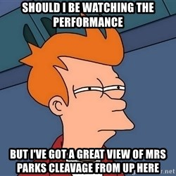 Futurama Fry - should i be watching the performance But i've got a great view of mrs parks cleavage from up here