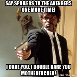 Samuel L Jackson - SAY SPOILERS TO THE AVENGERS ONE MORE TIME! I DARE YOU, I DOUBLE DARE YOU motherfucker!