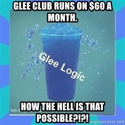 Glee Logic - Glee club runs on $60 a month. How the hell is that possible?!?!
