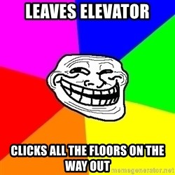 Trollface - Leaves elevator Clicks all the floors on the way out