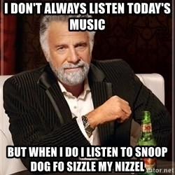 The Most Interesting Man In The World - i don't always listen today's music but when i do i listen to Snoop dog fo sizzle my nizzel