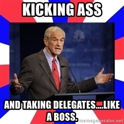 Ron Paul - kicking ass and taking delegates....like a boss.