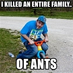 Thug Life on a Trike - I killed an entire family.. of ants