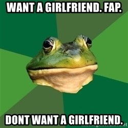 Foul Bachelor Frog - want a girlfriend. fap. dont want a girlfriend.