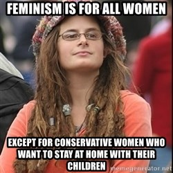 College Liberal - FEMINISM IS FOR ALL WOMEN EXCEPT FOR CONSERVATIVE WOMEN WHO WANT TO STAY AT HOME WITH THEIR CHILDREN