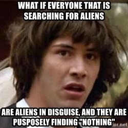 """Conspiracy Keanu - WHAT IF EVERYONE THAT IS SEARCHING FOR ALIENS ARE ALIENS IN DISGUISE, AND THEY ARE PUSPOSELY FINDING """"NOTHING"""""""