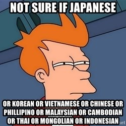 Futurama Fry - not sure if japanese or korean or vietnamese or chinese or phillipino or malaysian or cambodian or thai or mongolian or indonesian