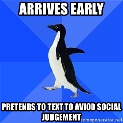 Socially Awkward Penguin - arrives early  pretends to text to aviod social judgement