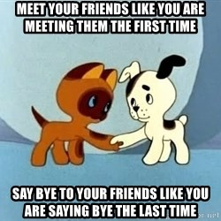 friends-roleplayers - MEET your friends like you are meeting them the first time say bye to your friends like you are saying bye the last time