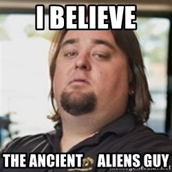 chumlee - i believe the ancient     aliens guy