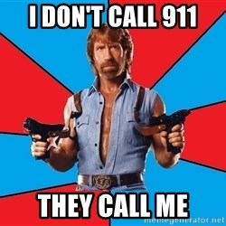 Chuck Norris  - i don't call 911 they call me