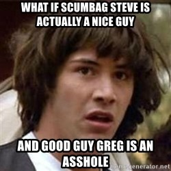 Conspiracy Keanu - WHAT IF SCUMBAG STEVE IS ACTUALLY A NICE GUY AND GOOD GUY GREG IS AN ASSHOLE