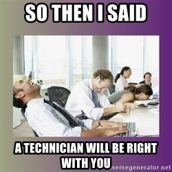 Your call is important to us - So then i said a technician will be right with you