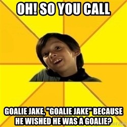 "es bakans - Oh! So you call Goalie Jake, ""Goalie Jake"" because he wished he was a goalie?"