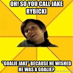 "es bakans - Oh! So you call Jake rybicki ""goalie Jake"" because he wished he was a goalie?"