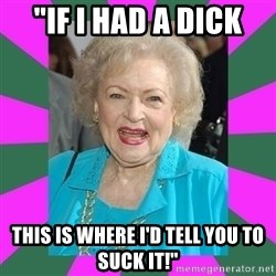 "Betty WHITE! - ""If i had a dick this is where i'd tell you to suck it!"""