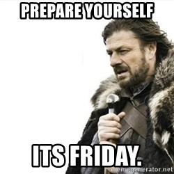 Prepare yourself - Prepare yourself Its friday.