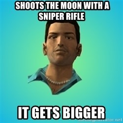 Terrible Tommy -  shoots the moon with a sniper rifle it gets bigger