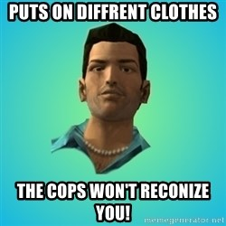 Terrible Tommy - puts on diffrent clothes the cops won't reconize you!