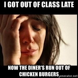 First World Problems - i got out of class late now the diner's run out of chicken burgers