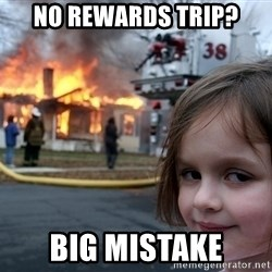 Disaster Girl - no rewards trip? big mistake