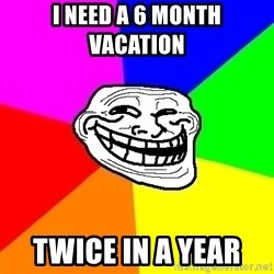 Trollface - i need a 6 month vacation   twice in a year