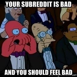Zoidberg - Your subreddit is bad and you should feel bad
