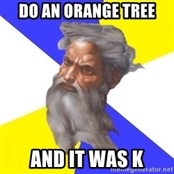 Advice God - Do an orange tree And it was k