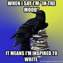 "araventhepoet - When I say I'm ""In the mood"" It means I'm inspired to write."
