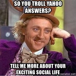 Willy Wonka - so you troll yahoo answers? Tell me more about your exciting social life