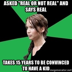 """Advice Katniss - asked """"real or not real"""" and says real takes 15 years to be convinced to have a kid"""