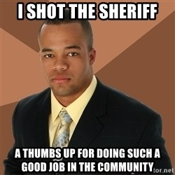 Successful Black Man - i shot the sheriff a thumbs up for doing such a good job in the community