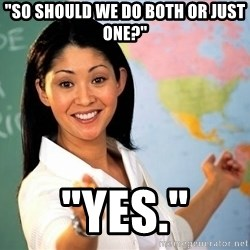 """unhelpful teacher - """"So Should we do both or just one?"""" """"yes."""""""