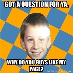 annoying elementary school kid - Got a question for ya, Why do you guys like my page?