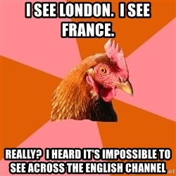 Anti Joke Chicken - I see London.  I see France. Really?  I heard it's impossible to see across the English Channel