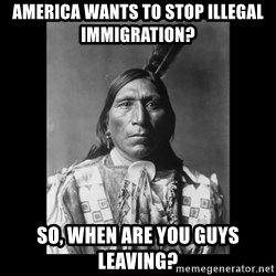 Native american - America wants to stop illegal immigration? So, when are you guys leaving?