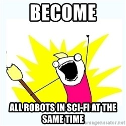 All the things - become all robots in sci-fi at the same time