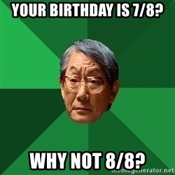 High Expectations Asian Father - your birthday is 7/8? why not 8/8?