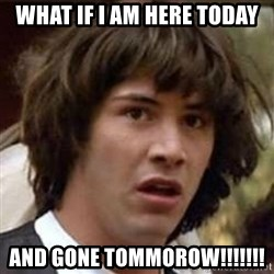 Conspiracy Keanu - what if i am here today and gone tommorow!!!!!!!