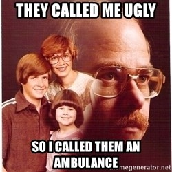 Vengeance Dad - they called me ugly so i called them an ambulance