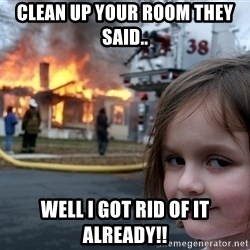 Disaster Girl - Clean up your room they said.. Well I got rid of it already!!