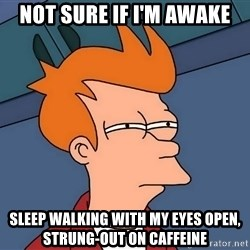 Futurama Fry - not sure if i'm awake sleep WALKING with my eyes open, strung-out on CAFFEINE