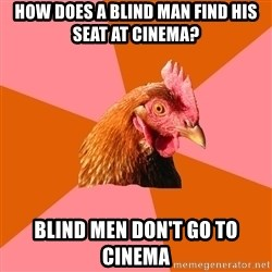 Anti Joke Chicken - How Does a blind man find his seat at cinema? blind men don't go to cinema
