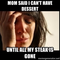 First World Problems - mom said i can't have dessert until all my steak is gone
