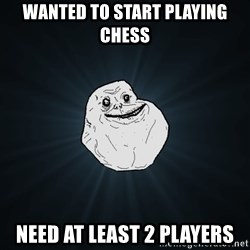 Forever Alone - wanted to start playing chess need at least 2 players