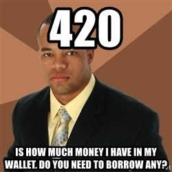 Successful Black Man - 420 is how much money i have in my wallet. do you need to borrow any?