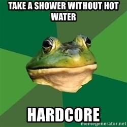 Foul Bachelor Frog - TAKE A SHOWER WITHOUT HOT WATER hardcore
