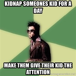 Tyler Durden - kidnap someones kid for a day make them give their kid the attention