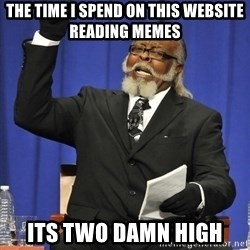 Rent Is Too Damn High - the time i spend on this website reading memes its two damn high