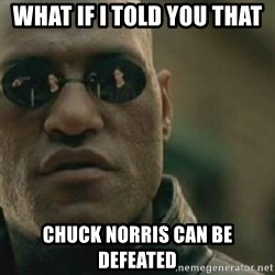 Scumbag Morpheus - What If I Told You That Chuck Norris Can Be Defeated